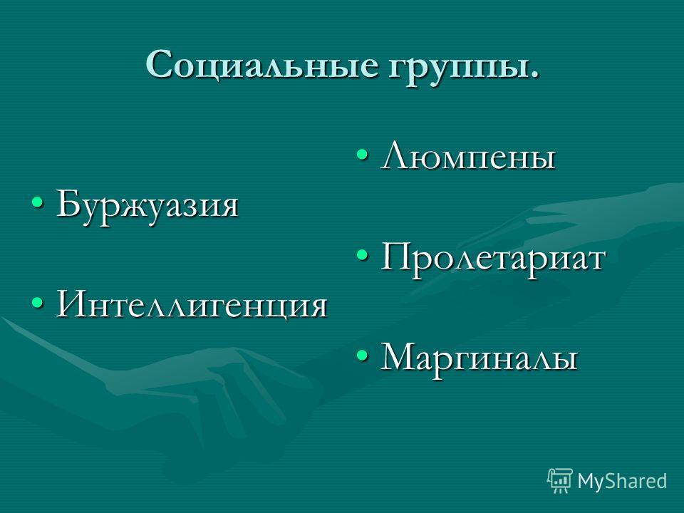 Социальные группы. БуржуазияБуржуазия ИнтеллигенцияИнтеллигенция Люмпены Пролетариат Маргиналы