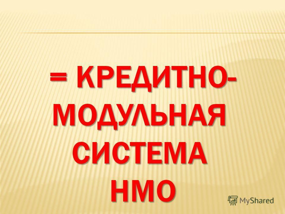 = КРЕДИТНО- МОДУЛЬНАЯСИСТЕМАНМО