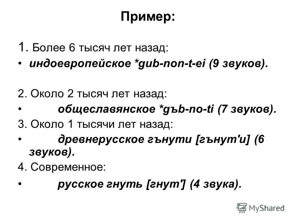 Пример: 1. Более 6 тысяч лет назад: индоевропейское *gub-non-t-ei (9 звуков). 2. Около 2 тысяч лет назад: общеславянское *gъb-no-ti (7 звуков). 3. Около 1 тысячи лет назад: древнерусское гънути [гънут'и] (6 звуков). 4. Современное: русское гнуть [гну
