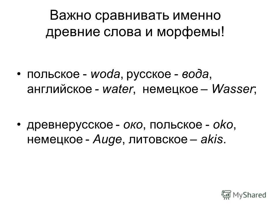 Важно сравнивать именно древние слова и морфемы! польское - woda, русское - вода, английское - water, немецкое – Wasser; древнерусское - око, польское - oko, немецкое - Auge, литовское – akis.