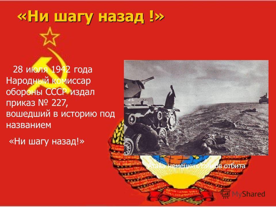 «Ни шагу назад !» Атака немецких танков отбита 28 июля 1942 года Народный комиссар обороны СССР издал приказ 227, вошедший в историю под названием «Ни шагу назад!»