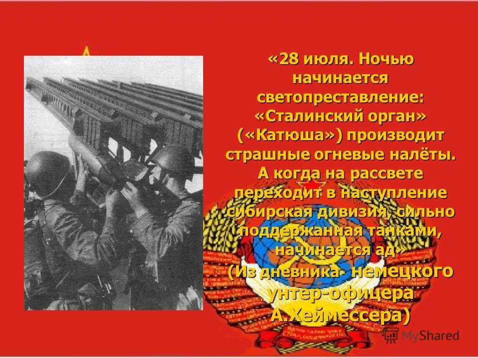 «28 июля. Ночью начинается светопреставление: «Сталинский орган» («Катюша») производит страшные огневые налёты. А когда на рассвете переходит в наступление сибирская дивизия, сильно поддержанная танками, начинается ад» (Из дневника немецкого унтер-оф