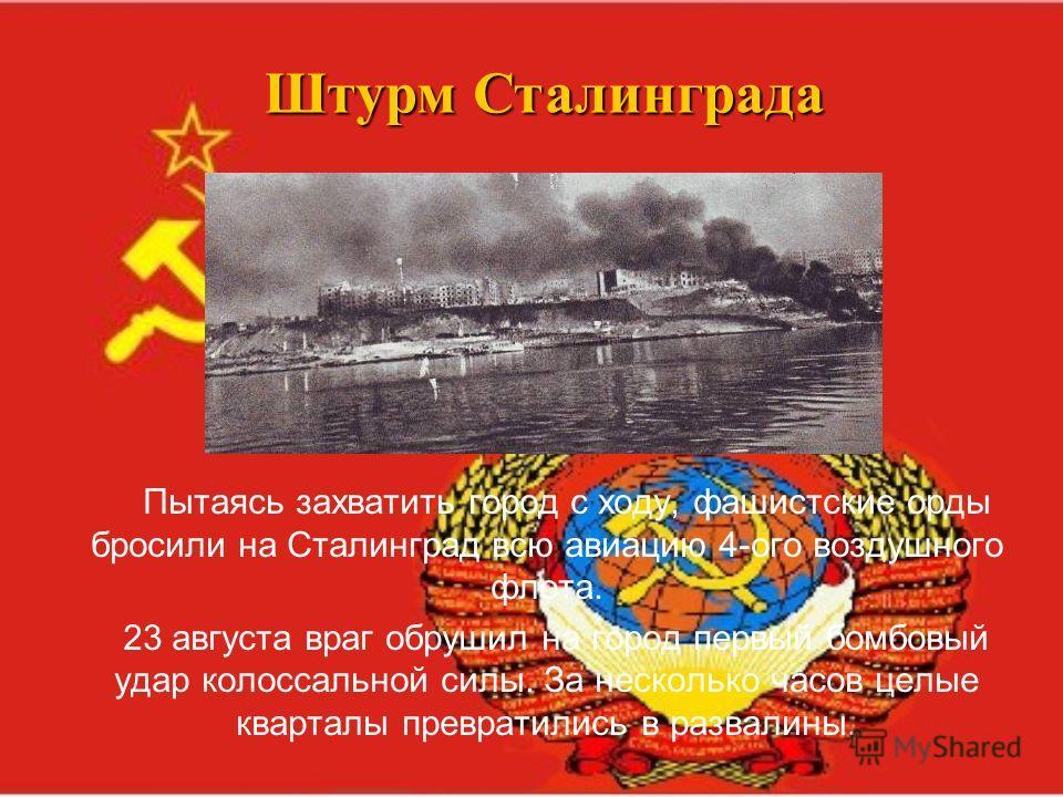 Штурм Сталинграда Пытаясь захватить город с ходу, фашистские орды бросили на Сталинград всю авиацию 4-ого воздушного флота. 23 августа враг обрушил на город первый бомбовый удар колоссальной силы. За несколько часов целые кварталы превратились в разв