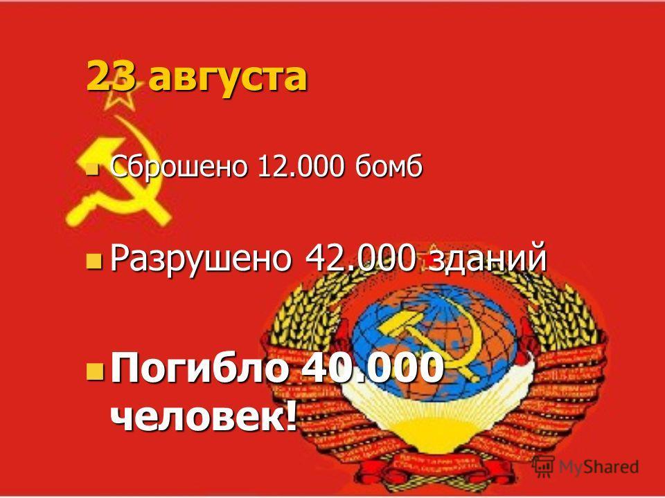 23 августа Сброшено 12.000 бомб Сброшено 12.000 бомб Разрушено 42.000 зданий Разрушено 42.000 зданий Погибло 40.000 человек! Погибло 40.000 человек!