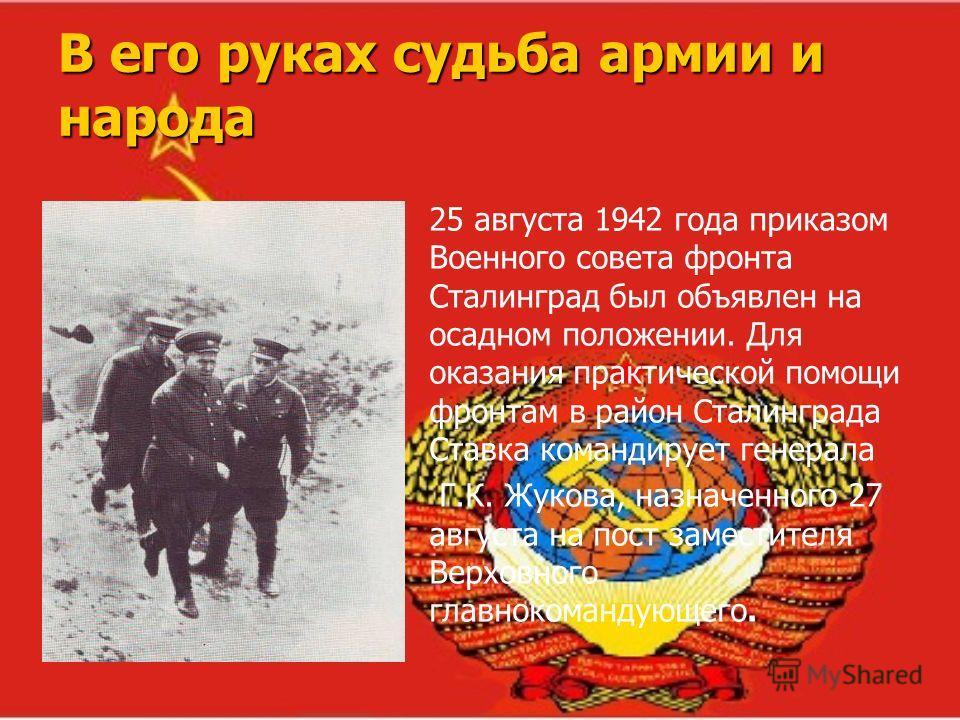 В его руках судьба армии и народа 25 августа 1942 года приказом Военного совета фронта Сталинград был объявлен на осадном положении. Для оказания практической помощи фронтам в район Сталинграда Ставка командирует генерала Г.К. Жукова, назначенного 27
