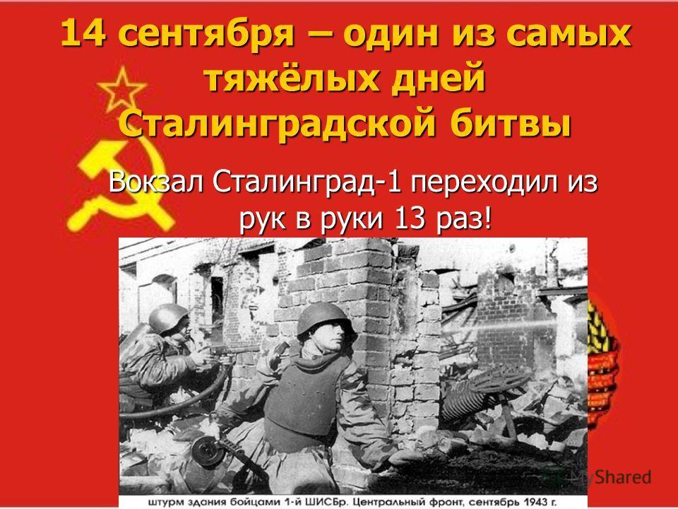 14 сентября – один из самых тяжёлых дней Сталинградской битвы Вокзал Сталинград-1 переходил из рук в руки 13 раз!