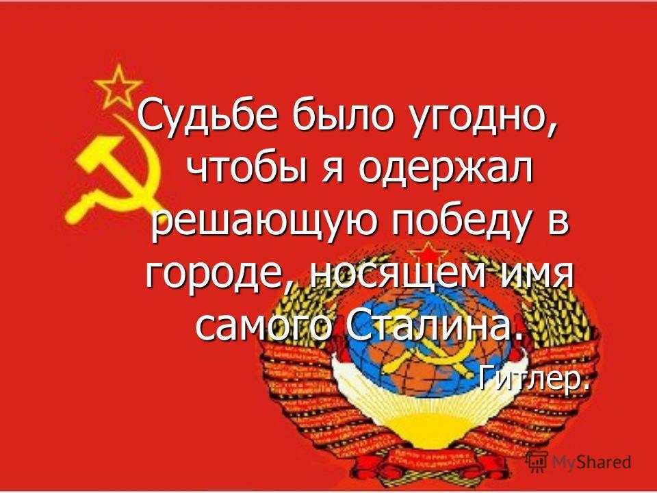 Судьбе было угодно, чтобы я одержал решающую победу в городе, носящем имя самого Сталина. Гитлер.