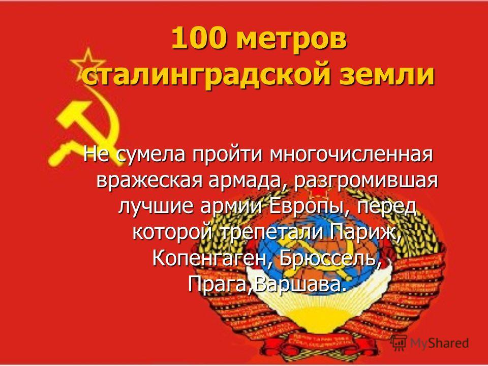 100 метров сталинградской земли Не сумела пройти многочисленная вражеская армада, разгромившая лучшие армии Европы, перед которой трепетали Париж, Копенгаген, Брюссель, Прага,Варшава.
