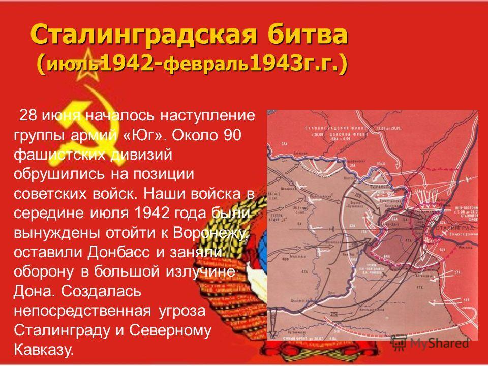 Сталинградская битва ( июль 1942- февраль 1943г.г.) 28 июня началось наступление группы армий «Юг». Около 90 фашистских дивизий обрушились на позиции советских войск. Наши войска в середине июля 1942 года были вынуждены отойти к Воронежу, оставили До