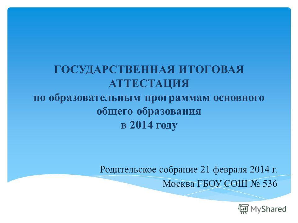 ГОСУДАРСТВЕННАЯ ИТОГОВАЯ АТТЕСТАЦИЯ по образовательным программам основного общего образования в 2014 году Родительское собрание 21 февраля 2014 г. Москва ГБОУ СОШ 536