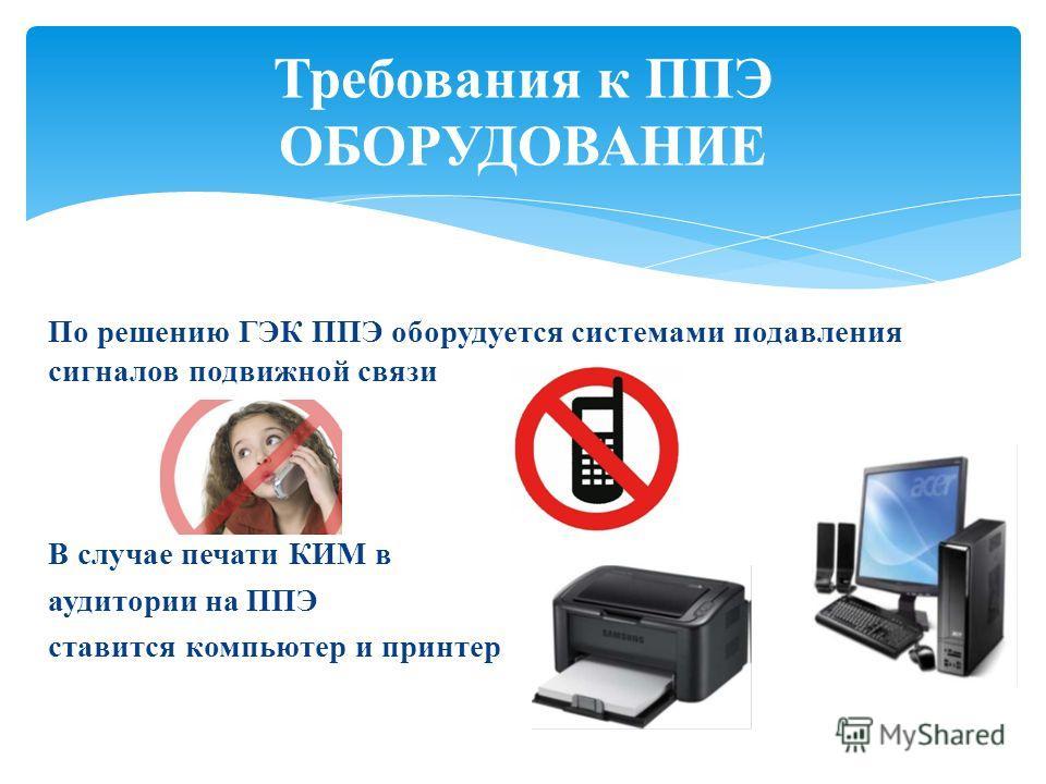 По решению ГЭК ППЭ оборудуется системами подавления сигналов подвижной связи В случае печати КИМ в аудитории на ППЭ ставится компьютер и принтер Требования к ППЭ ОБОРУДОВАНИЕ