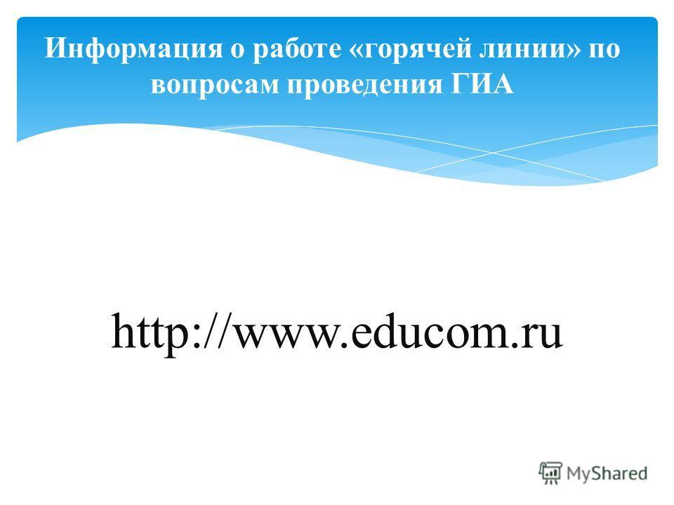Информация о работе «горячей линии» по вопросам проведения ГИА http://www.educom.ru