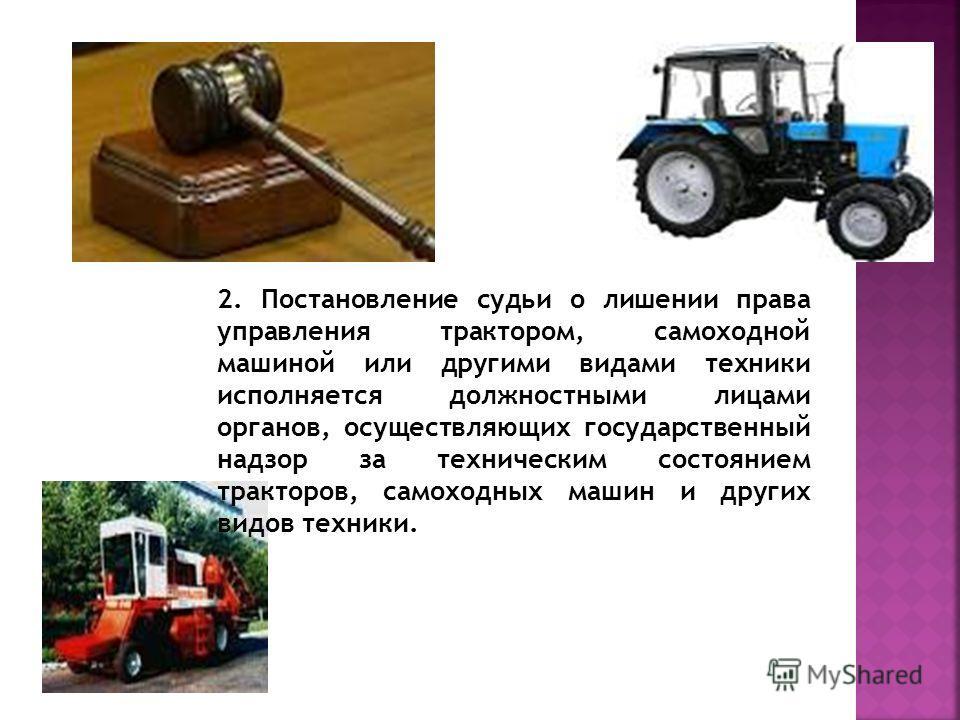 2. Постановление судьи о лишении права управления трактором, самоходной машиной или другими видами техники исполняется должностными лицами органов, осуществляющих государственный надзор за техническим состоянием тракторов, самоходных машин и других в