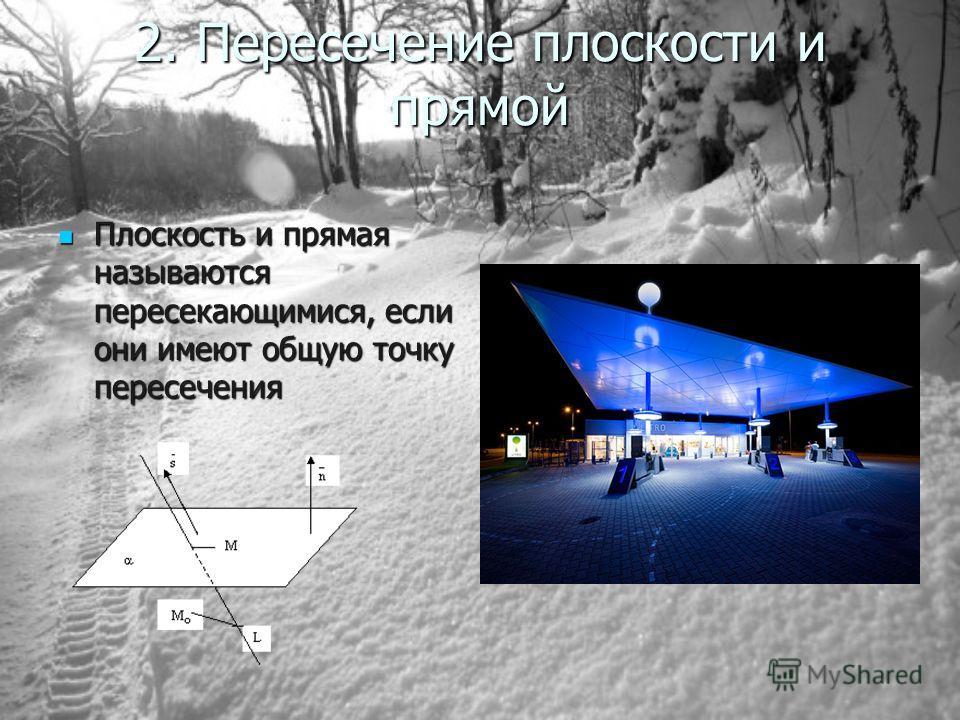 2. Пересечение плоскости и прямой Плоскость и прямая называются пересекающимися, если они имеют общую точку пересечения Плоскость и прямая называются пересекающимися, если они имеют общую точку пересечения