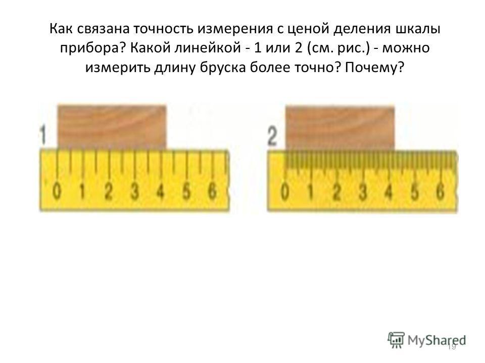 Как связана точность измерения с ценой деления шкалы прибора? Какой линейкой - 1 или 2 (см. рис.) - можно измерить длину бруска более точно? Почему? 19