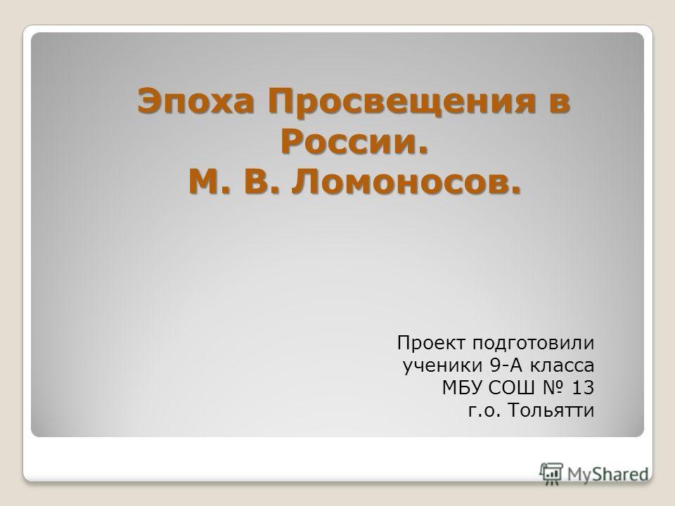 Проект подготовили ученики 9-А класса МБУ СОШ 13 г.о. Тольятти Эпоха Просвещения в России. М. В. Ломоносов.