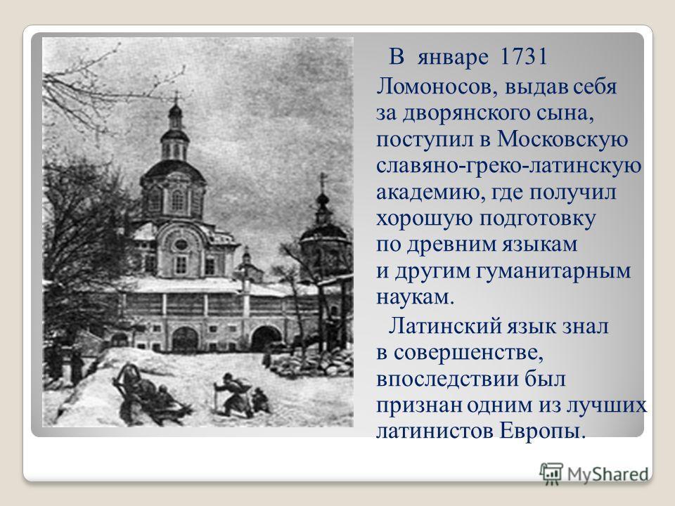 В январе 1731 Ломоносов, выдав себя за дворянского сына, поступил в Московскую славяно-греко-латинскую академию, где получил хорошую подготовку по древним языкам и другим гуманитарным наукам. Латинский язык знал в совершенстве, впоследствии был призн