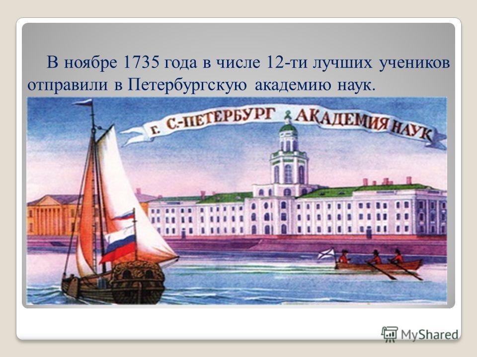 В ноябре 1735 года в числе 12-ти лучших учеников отправили в Петербургскую академию наук.
