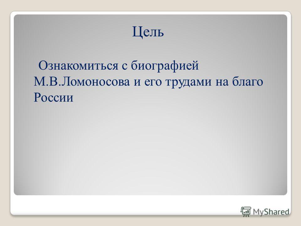 Цель Ознакомиться с биографией М.В.Ломоносова и его трудами на благо России
