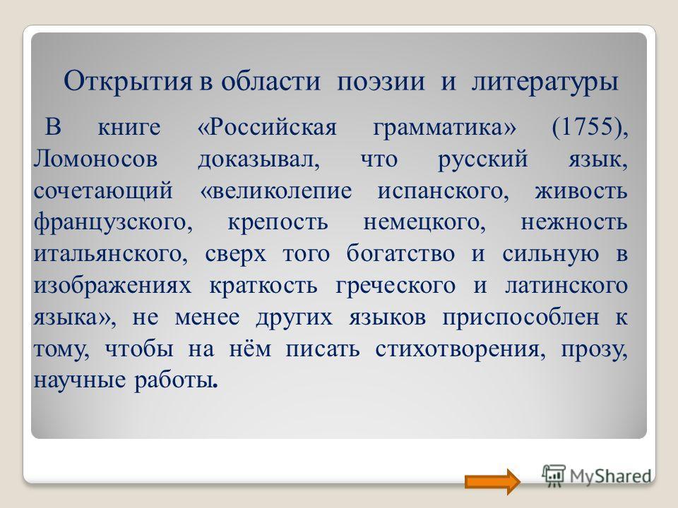 Открытия в области поэзии и литературы В книге «Российская грамматика» (1755), Ломоносов доказывал, что русский язык, сочетающий «великолепие испанского, живость французского, крепость немецкого, нежность итальянского, сверх того богатство и сильную