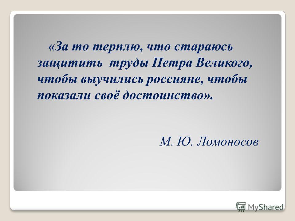«За то терплю, что стараюсь защитить труды Петра Великого, чтобы выучились россияне, чтобы показали своё достоинство». М. Ю. Ломоносов