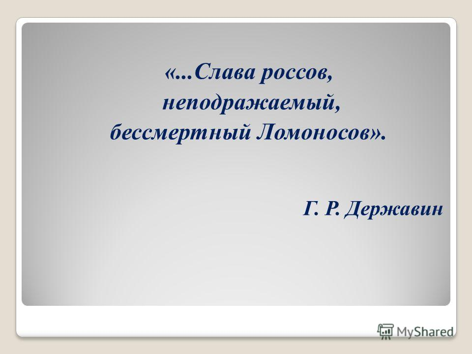 «...Слава россов, неподражаемый, бессмертный Ломоносов». Г. Р. Державин