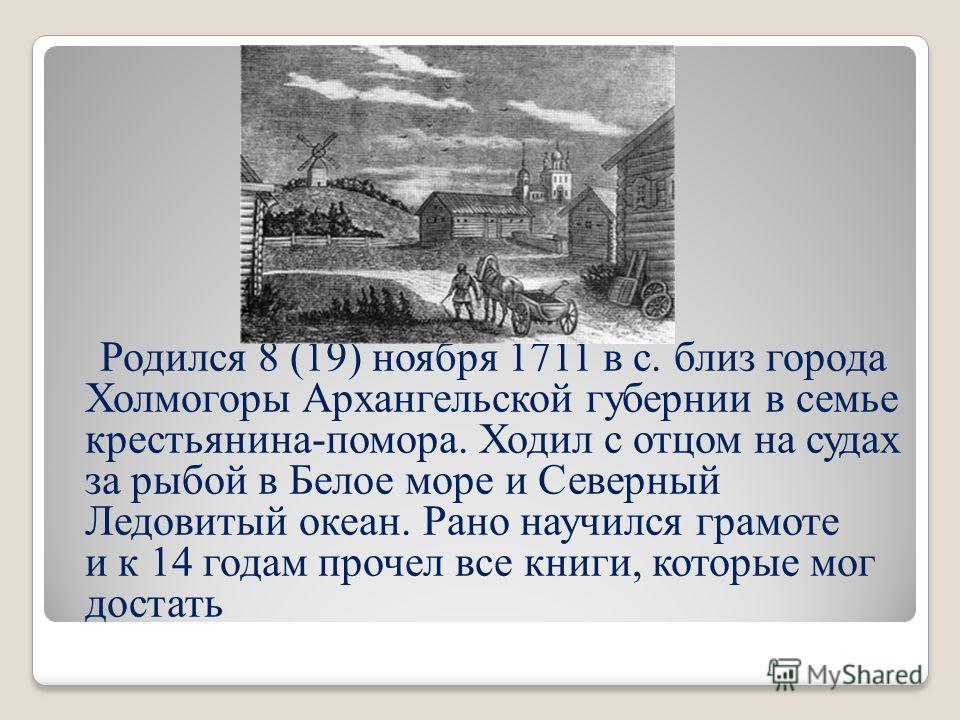 Родился 8 (19) ноября 1711 в с. близ города Холмогоры Архангельской губернии в семье крестьянина-помора. Ходил с отцом на судах за рыбой в Белое море и Северный Ледовитый океан. Рано научился грамоте и к 14 годам прочел все книги, которые мог достать