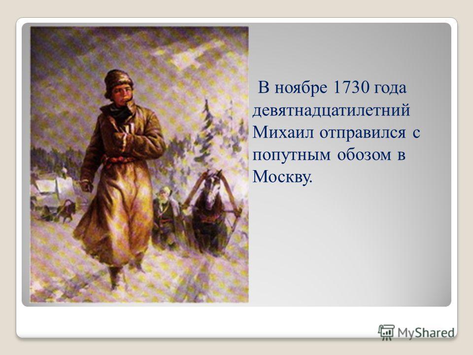 В ноябре 1730 года девятнадцатилетний Михаил отправился с попутным обозом в Москву.