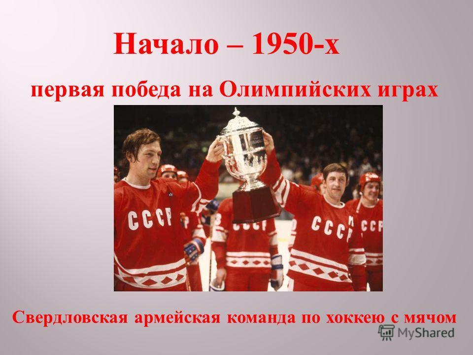 Начало – 1950- х первая победа на Олимпийских играх Свердловская армейская команда по хоккею с мячом