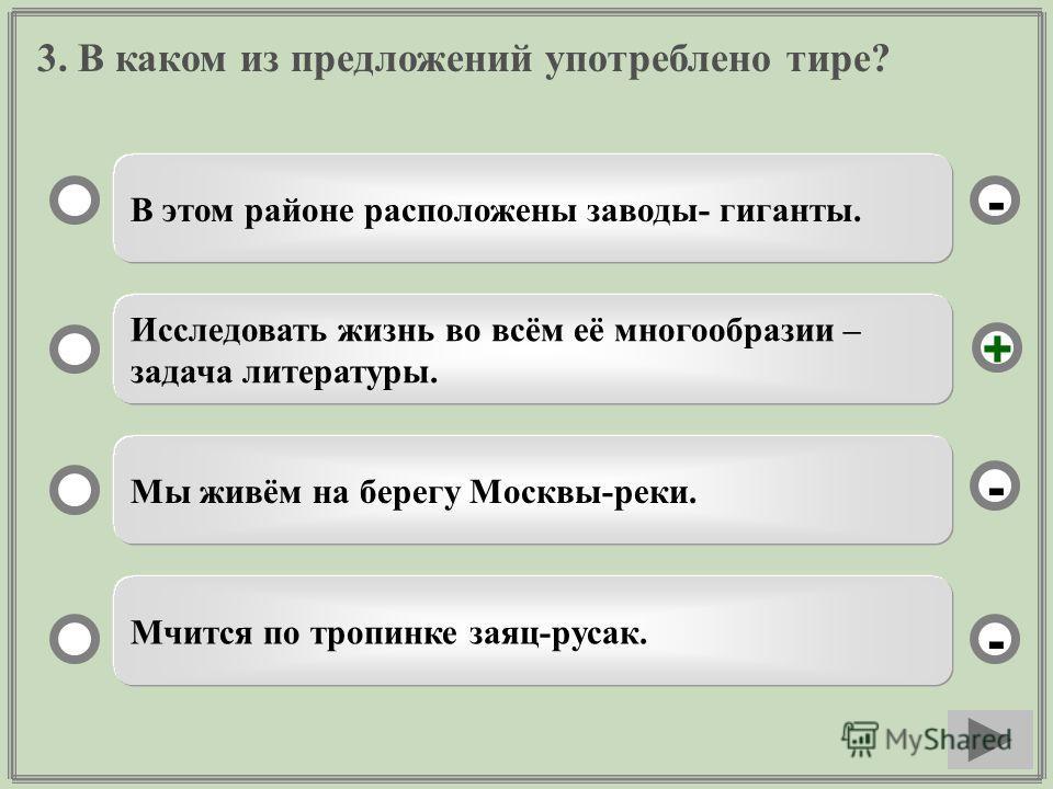 3. В каком из предложений употреблено тире? В этом районе расположены заводы- гиганты. Исследовать жизнь во всём её многообразии – задача литературы. Мы живём на берегу Москвы-реки. Мчится по тропинке заяц-русак. - - + -