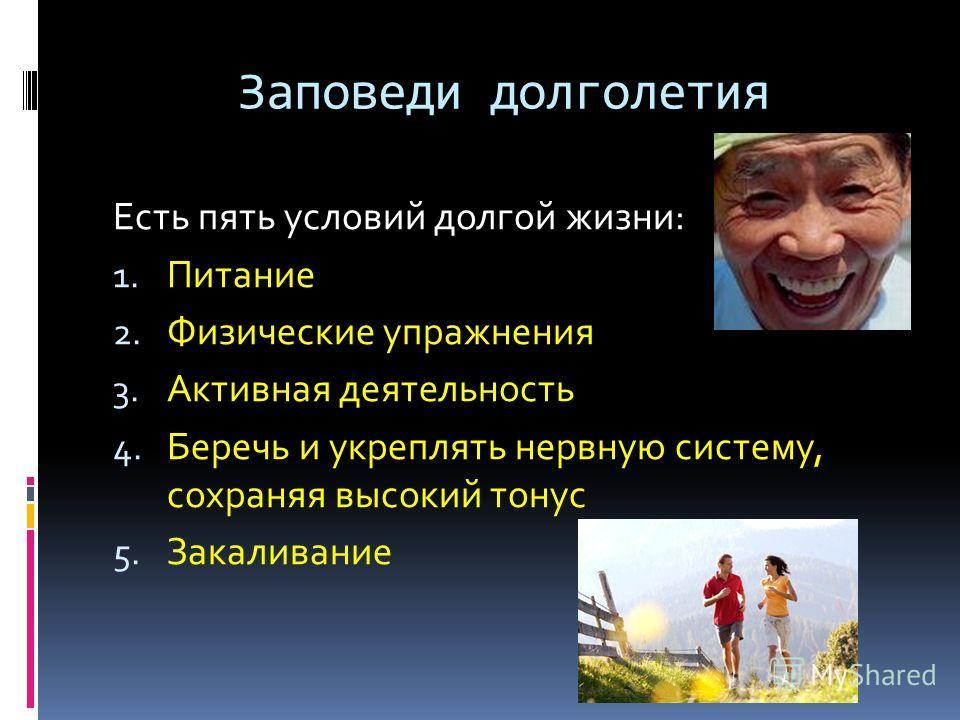 Заповеди долголетия Есть пять условий долгой жизни: 1. Питание 2. Физические упражнения 3. Активная деятельность 4. Беречь и укреплять нервную систему, сохраняя высокий тонус 5. Закаливание