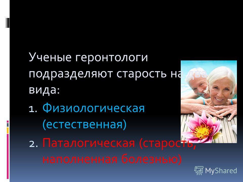 Ученые геронтологи подразделяют старость на два вида: 1. Физиологическая (естественная) 2. Паталогическая (старость, наполненная болезнью)