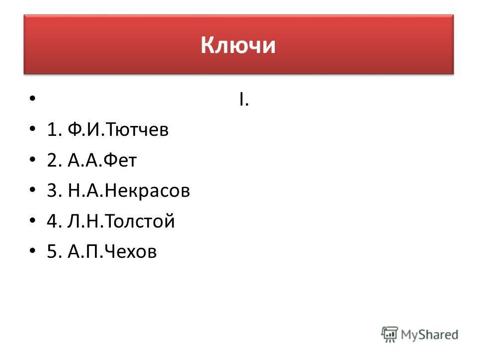 Ключи I. 1. Ф.И.Тютчев 2. А.А.Фет 3. Н.А.Некрасов 4. Л.Н.Толстой 5. А.П.Чехов