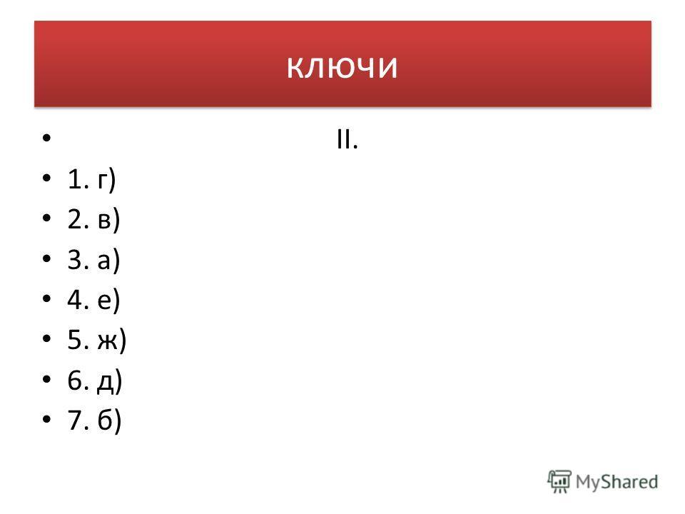 ключи II. 1. г) 2. в) 3. а) 4. е) 5. ж) 6. д) 7. б)