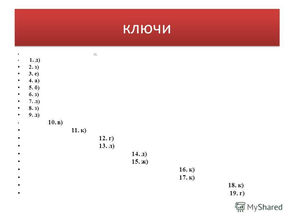 ключи III. 1. д) 2. з) 3. е) 4. а) 5. б) 6. з) 7. л) 8. з) 9. д) 10. в) 11. к) 12. г) 13. л) 14. д) 15. ж) 16. к) 17. к) 18. к) 19. г)