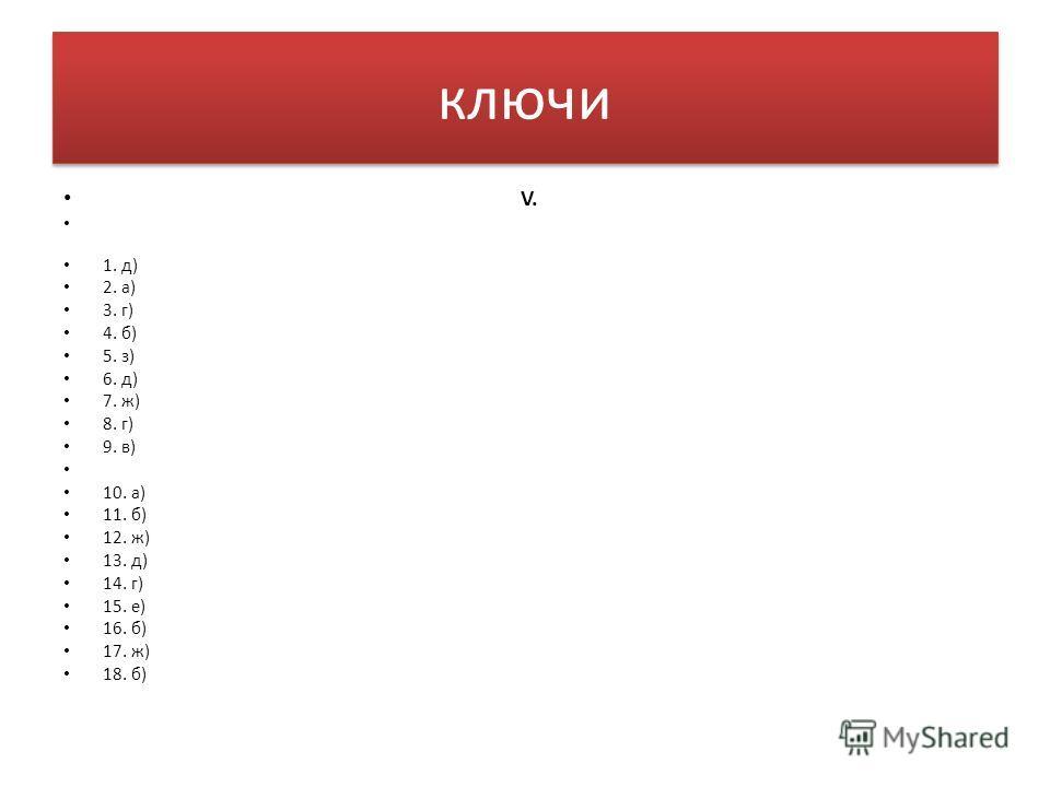 ключи V. 1. д) 2. а) 3. г) 4. б) 5. з) 6. д) 7. ж) 8. г) 9. в) 10. а) 11. б) 12. ж) 13. д) 14. г) 15. е) 16. б) 17. ж) 18. б)