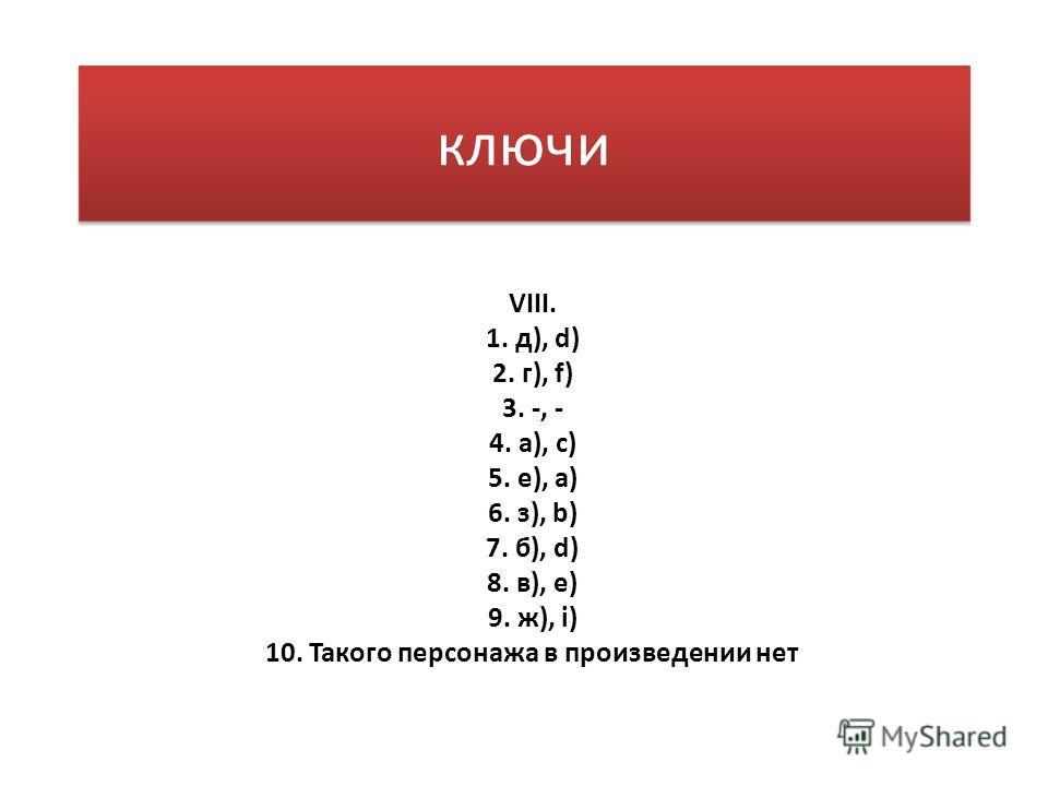 ключи VIII. 1. д), d) 2. г), f) 3. -, - 4. а), с) 5. е), а) 6. з), b) 7. б), d) 8. в), e) 9. ж), i) 10. Такого персонажа в произведении нет