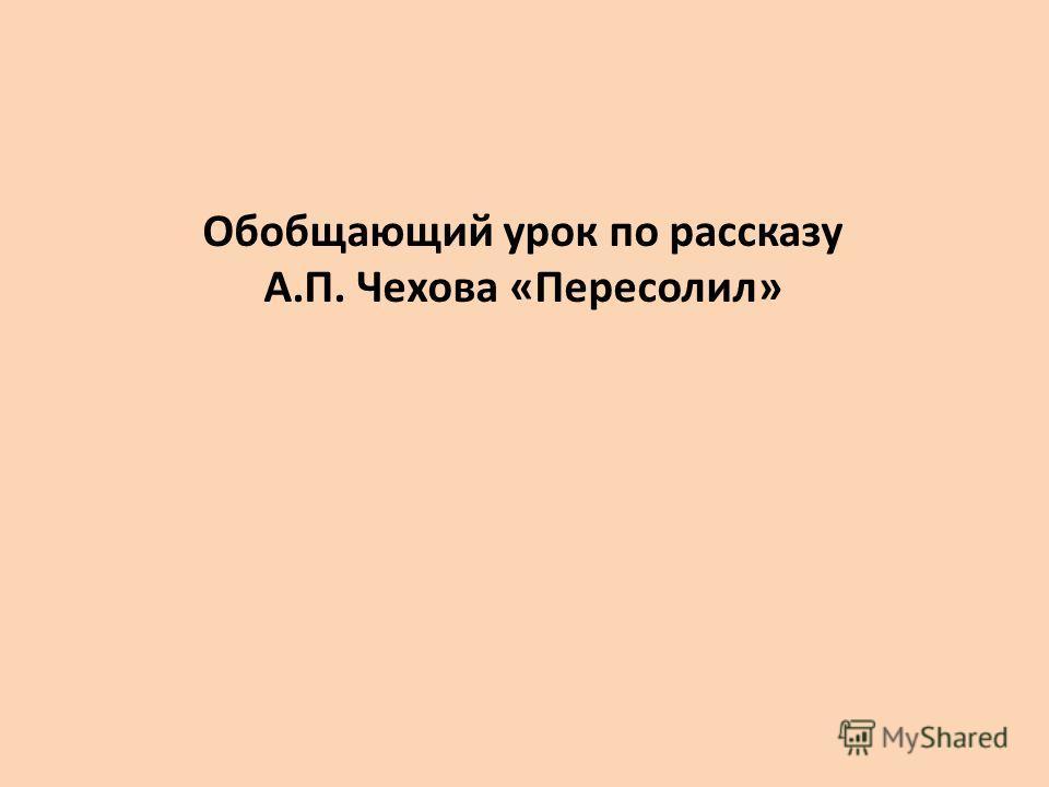 Обобщающий урок по рассказу А.П. Чехова «Пересолил»