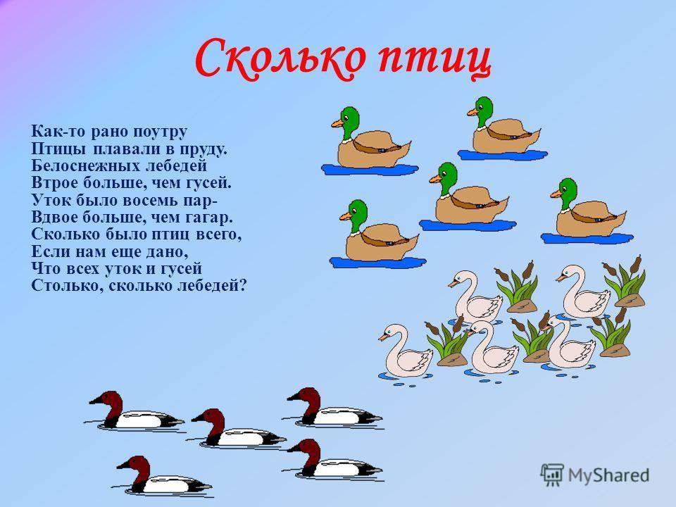 Как-то рано поутру Птицы плавали в пруду. Белоснежных лебедей Втрое больше, чем гусей. Уток было восемь пар- Вдвое больше, чем гагар. Сколько было птиц всего, Если нам еще дано, Что всех уток и гусей Столько, сколько лебедей? Сколько птиц
