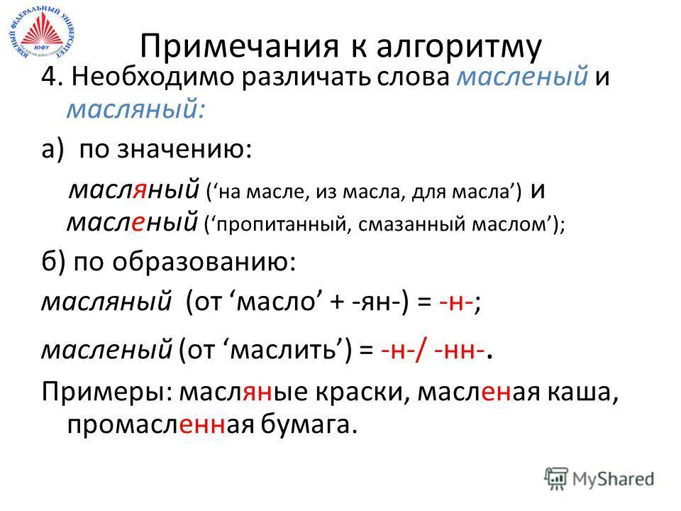 Примечания к алгоритму 4. Необходимо различать слова масленый и масляный: а) по значению: масляный (на масле, из масла, для масла) и масленый (пропитанный, смазанный маслом); б) по образованию: масляный (от масло + -ян-) = -н-; масленый (от маслить)