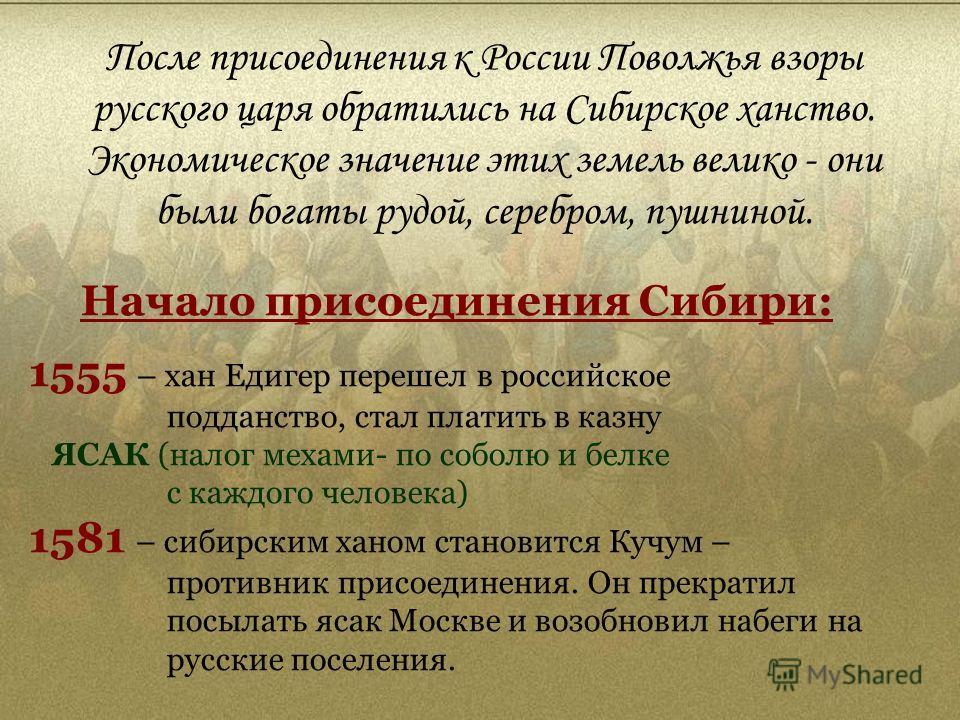 После присоединения к России Поволжья взоры русского царя обратились на Сибирское ханство. Экономическое значение этих земель велико - они были богаты рудой, серебром, пушниной. Начало присоединения Сибири: 1555 – хан Едигер перешел в российское подд