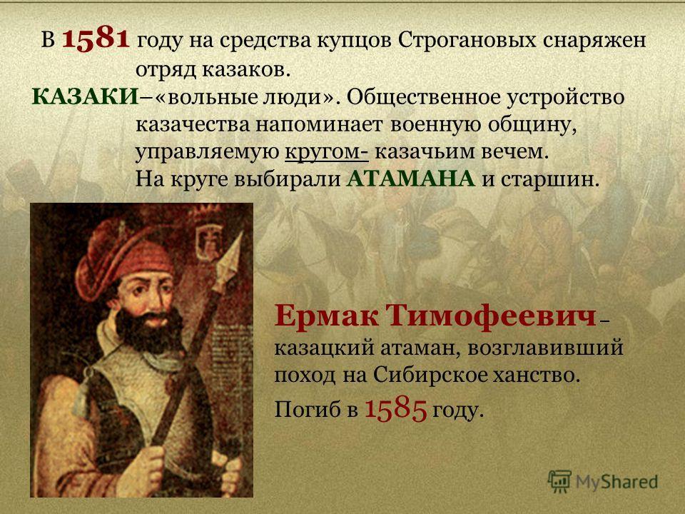 В 1581 году на средства купцов Строгановых снаряжен отряд казаков. КАЗАКИ–«вольные люди». Общественное устройство казачества напоминает военную общину, управляемую кругом- казачьим вечем. На круге выбирали АТАМАНА и старшин. Ермак Тимофеевич – казацк