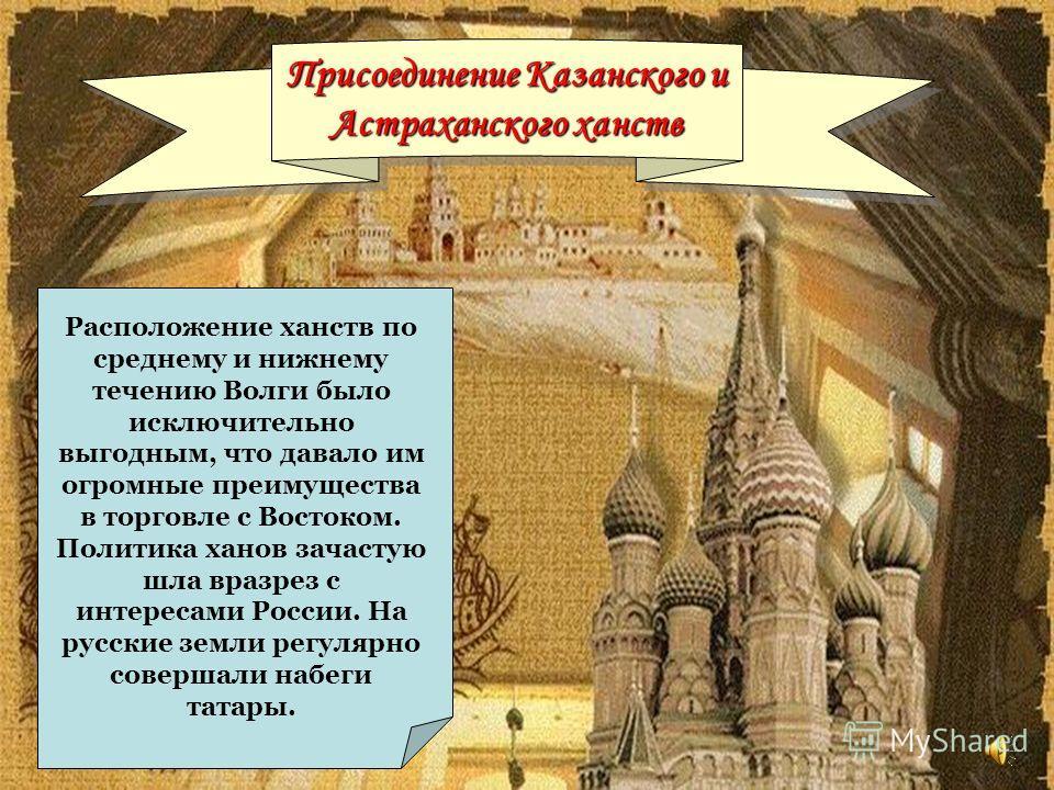 Присоединение Казанского и Астраханского ханств Присоединение Казанского и Астраханского ханств Расположение ханств по среднему и нижнему течению Волги было исключительно выгодным, что давало им огромные преимущества в торговле с Востоком. Политика х