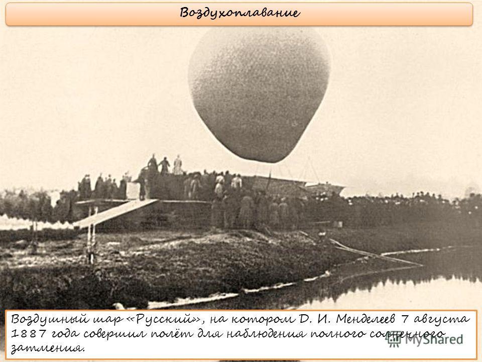 Воздушный шар «Русский», на котором Д. И. Менделеев 7 августа 1887 года совершил полёт для наблюдения полного солнечного затмения. Воздухоплавание
