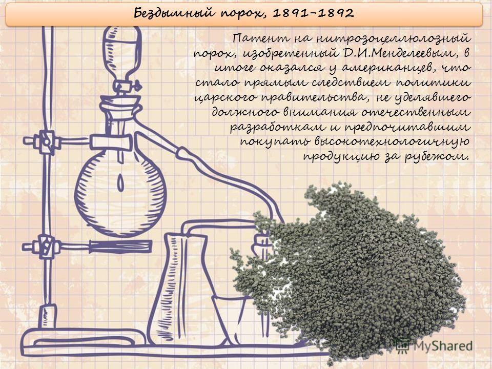 Бездымный порох, 1891-1892 Патент на нитрозоцеллюлозный порох, изобретенный Д.И.Менделеевым, в итоге оказался у американцев, что стало прямым следствием политики царского правительства, не уделявшего должного внимания отечественным разработкам и пред