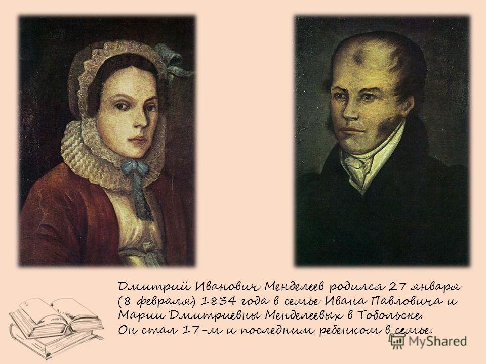 Дмитрий Иванович Менделеев родился 27 января (8 февраля) 1834 года в семье Ивана Павловича и Марии Дмитриевны Менделеевых в Тобольске. Он стал 17-м и последним ребенком в семье.
