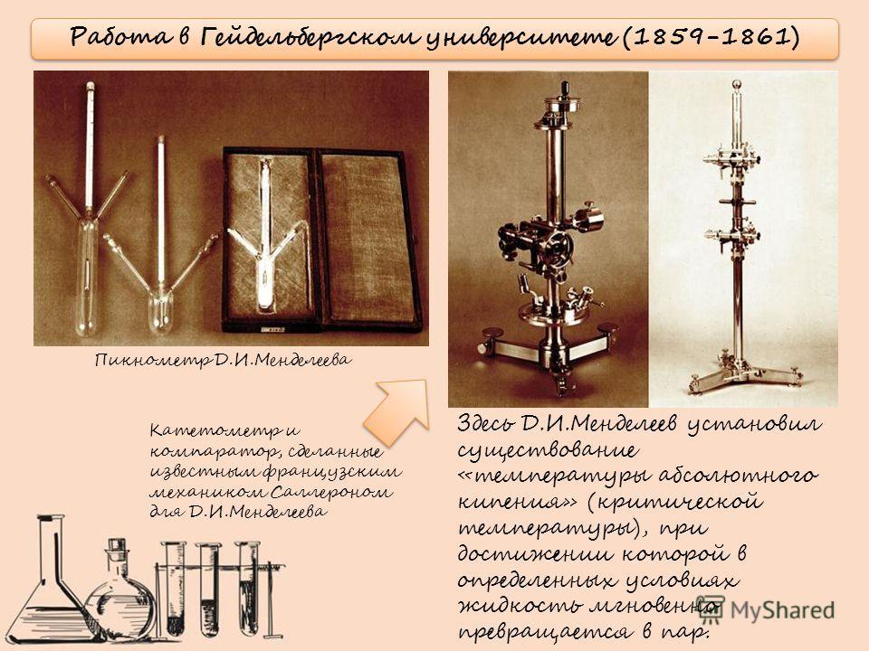 Работа в Гейдельбергском университете (1859-1861) Здесь Д.И.Менделеев установил существование «температуры абсолютного кипения» (критической температуры), при достижении которой в определенных условиях жидкость мгновенно превращается в пар. Катетомет