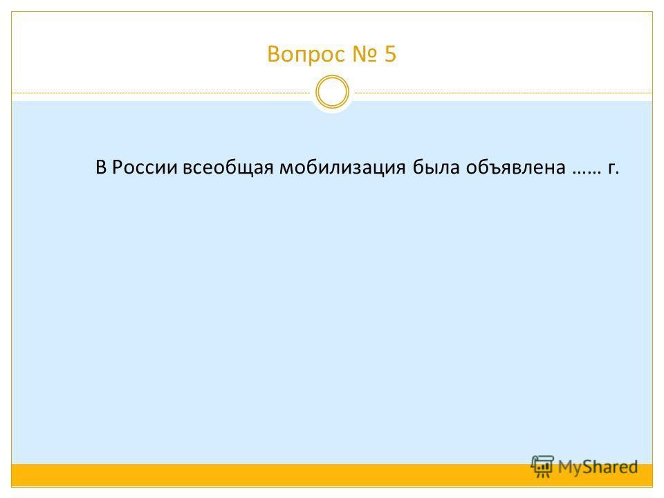 Вопрос 5 В России всеобщая мобилизация была объявлена …… г.
