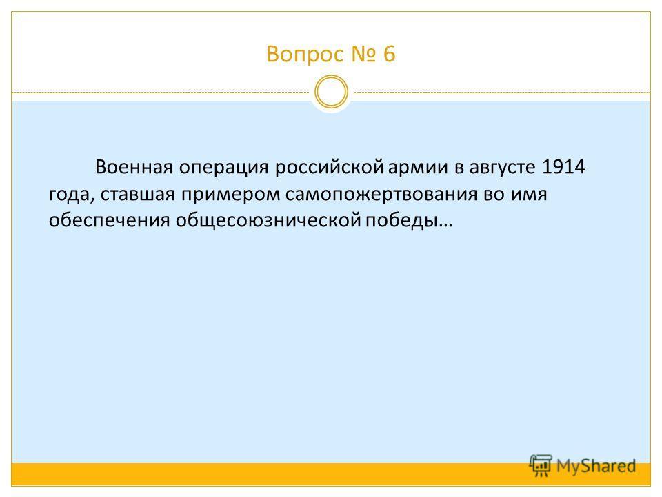 Вопрос 6 Военная операция российской армии в августе 1914 года, ставшая примером самопожертвования во имя обеспечения общесоюзнической победы…