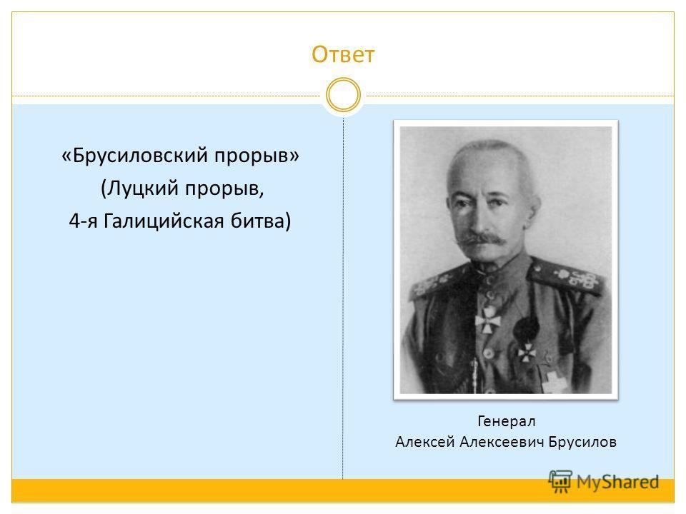 Ответ «Брусиловский прорыв» (Луцкий прорыв, 4-я Галицийская битва) Генерал Алексей Алексеевич Брусилов